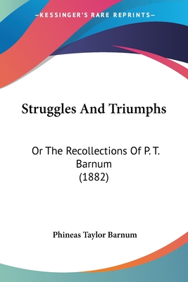 Struggles and Triumphs: Or the Recollections of P. T. Barnum (1882) - Barnum, P T