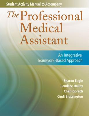Student Activity Manual for the Professional Medical Assistant - Eagle, Sharon, RN, Msn, Fnp, and Dailey, Candy, and Goretti, Cheri