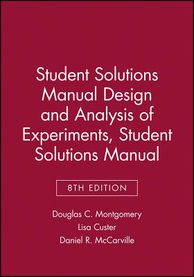 Student Solutions Manual Design and Analysis of Experiments, 8e Student Solutions Manual - Montgomery, Douglas C, and Custer, Lisa, and McCarville, Daniel R
