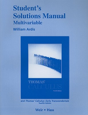 Student's Solutions Manual, Multivariable for Thomas' Calculus and Thomas' Calculus: Early Transcendentals - Thomas, George B, Jr., and Ardis, William, and Weir, Maurice D (Revised by)