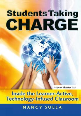 Students Taking Charge: Inside the Learner-Active, Technology-Infused Classroom - Sulla, Nancy