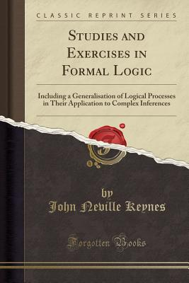 Studies and Exercises in Formal Logic: Including a Generalisation of Logical Processes in Their Application to Complex Inferences (Classic Reprint) - Keynes, John Neville