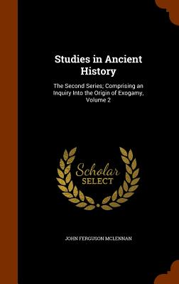 Studies in Ancient History: The Second Series; Comprising an Inquiry Into the Origin of Exogamy, Volume 2 - McLennan, John Ferguson