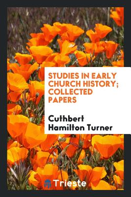 Studies in Early Church History; Collected Papers - Turner, Cuthbert Hamilton