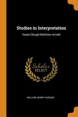 Studies in Interpretation: Keats-Clough-Matthew Arnold - Hudson, William Henry