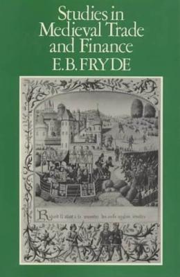 Studies in Medieval Trade and Finance: History Series (Hambledon Press), V. 13 - Fryde, E B, Phd