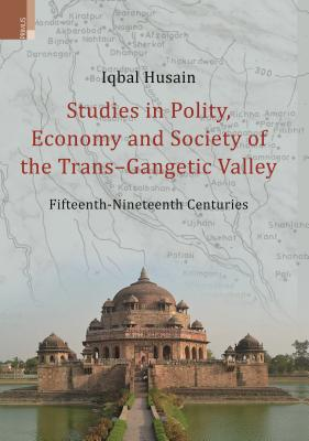 Studies in Polity, Economy and Society of the Trans-Gangetic Valley (Fifteenth - Nineteenth Centuries) - Hussain, Iqbal