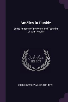 Studies in Ruskin: Some Aspects of the Work and Teaching of John Ruskin - Cook, Edward Tyas, Sir