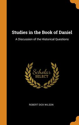 Studies in the Book of Daniel: A Discussion of the Historical Questions - Wilson, Robert Dick