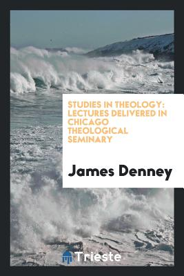 Studies in Theology: Lectures Delivered in Chicago Theological Seminary - Denney, James