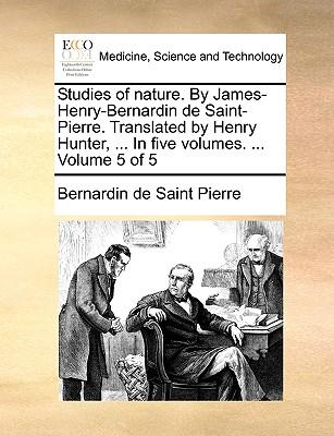 Studies of Nature. by James-Henry-Bernardin de Saint-Pierre. Translated by Henry Hunter, ... in Five Volumes. ... Volume 5 of 5 - Saint-Pierre, Bernadin de
