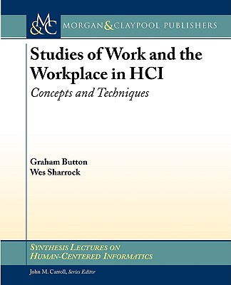 Studies of Work and the Workplace in Hci - Button, Graham, Professor, and Sharrock, Wes, Dr.