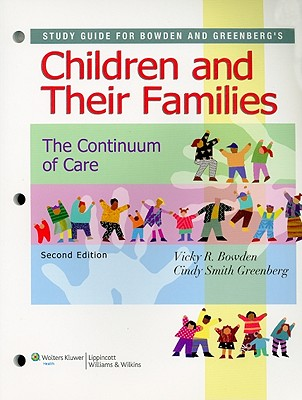 Study Guide for Bowden and Greenberg's Children and Their Families: A Continuum of Care - Bowden, Vicky R, Dnsc, RN, and Greenberg, Cindy Smith, Dnsc, RN