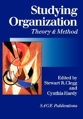 Studying Organization: Theory and Method - Clegg, Stewart R (Editor), and Hardy, Cynthia, Dr. (Editor)