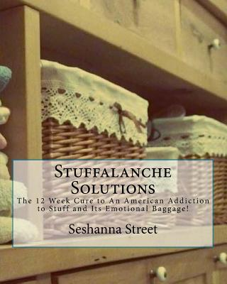 Stuffalanche Solutions: The 12 Week Cure to An American Addiction to Stuff and Its Emotional Baggage! - Street, Seshanna