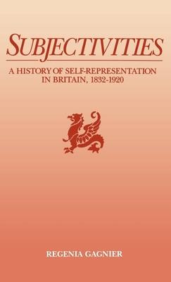 Subjectivities: A History of Self-Representation in Britain, 1832-1920 - Gagnier, Regenia