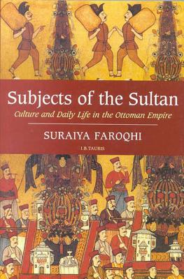 Subjects of the Sultan Culture and Daily Life in the Ottoman Empire - Faroqhi, Suraiya
