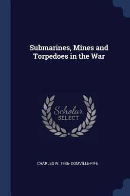 Submarines, Mines and Torpedoes in the War - Domville-Fife, Charles W 1886-