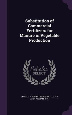 Substitution of Commercial Fertilizers for Manure in Vegetable Production - Lewis, E P 1897-, and Lloyd, John William