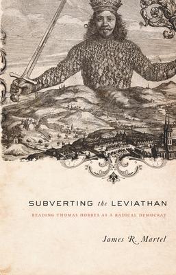 Subverting the Leviathan: Reading Thomas Hobbes as a Radical Democrat - Martel, James, Professor