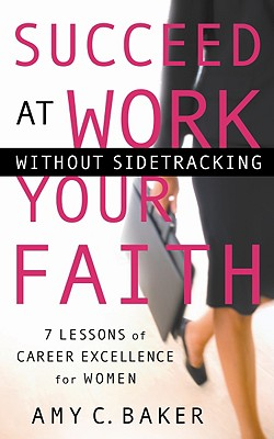 Succeed at Work Without Sidetracking Your Faith: 7 Lessons of Career Excellence for Women - Baker, Amy