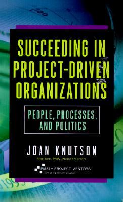 Succeeding in Project-Driven Organizations - Knutson, Joan