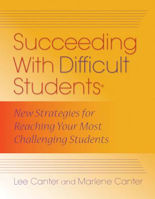 Succeeding with Difficult Students: New Strategies for Reaching Your Most Challenging Students - Canter, Lee, and Canter, Marlene