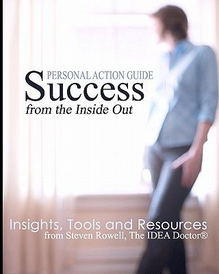 Success from the Inside Out: Insights, Tools and Resources from Steven Rowell, the Idea Doctor (R) - Rowell, Steven, and Zabriskie, Kate (Designer)