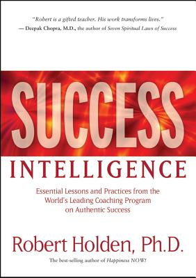 Success Intelligence: Essential Lessons and Practices from the World's Leading Coaching Program on Authentic Success - Holden, Robert