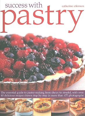 Success with Pastry: The Essential Guide to Pastry-Making from Choux to Strudel, with Over 40 Delicious Recipes Shown Step-By-Step in Over 475 Photographs - Atkinson, Catherine