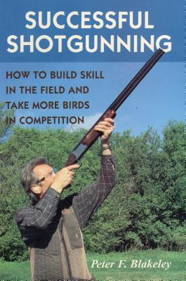 Successful Shotgunning: How to Build Skill in the Field and Take More Birds in Competition - Blakeley, Peter