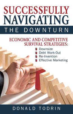 Successfully Navigating the Downturn: Economic and Competitive Survival Strategies - Todrin, Donald