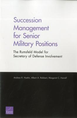 Succession Management for Senior Military Positions: The Rumsfeld Model for Secretary of Defense Involvement - Robbert, Albert A, and Harrell, Margaret C, and Hoehn, Andrew R