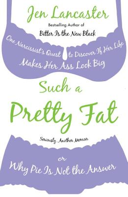 Such a Pretty Fat: One Narcissist's Quest to Discover If Her Life Makes Her Ass Look Big, or Why Pie Is Not the Answer - Lancaster, Jen, and Heinlein, Jamie (Translated by)