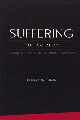 Suffering for Science: Reason and Sacrifice in Modern America - Herzig, Rebecca