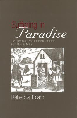 Suffering in Paradise: The Bubonic Plague in English Literary Studies from More to Milton - Totaro, Rebecca