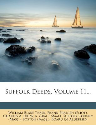 Suffolk Deeds, Volume 11 - Trask, William Blake, and Frank Bradish (Eliot) (Creator), and Charles a Drew (Creator)