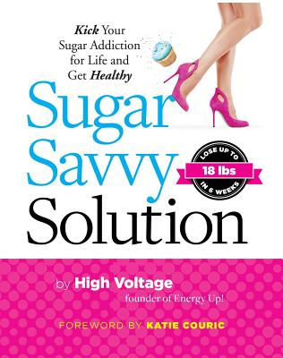 Sugar Savvy Solution: Kick Your Sugar Addiction for Life and Get Healthy - High Voltage Dolgin, Kathie