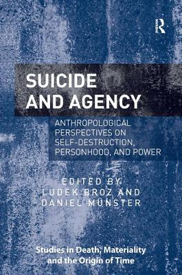 Suicide and Agency: Anthropological Perspectives on Self-Destruction, Personhood and Power - Broz, Ludek, Dr. (Editor), and Munster, Daniel, Dr. (Editor), and Christensen, Dorthe Refslund, Professor (Series edited by)