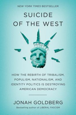 Suicide of the West: How the Rebirth of Tribalism, Populism, Nationalism, and Identity Politics Is Destroying American Democracy - Goldberg, Jonah