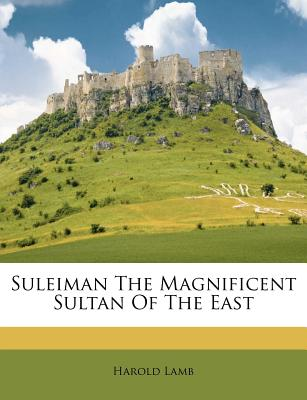 Suleiman the Magnificent Sultan of the East - Lamb, Harold