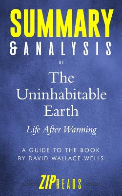 Summary & Analysis of The Uninhabitable Earth: Life After Warming - A Guide to the Book by David Wallace-Wells - Zip Reads