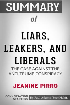 Summary of Liars, Leakers, and Liberals by Jeanine Pirro: Conversation Starters - Bookhabits, Paul Adams /