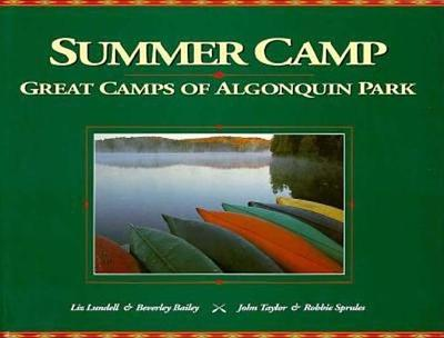 Summer Camp: The Great Camps of Algonquin Park - Lundell, Liz, and Bailey, Bev, and Taylor, John