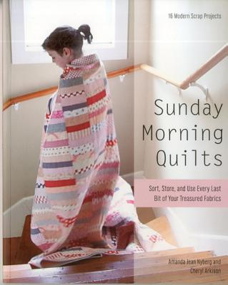 Sunday Morning Quilts: 16 Modern Scrap Projects Sort, Store, and Use Every Last Bit of Your Treasured Fabrics - Nyberg, Amanda Jean, and Arkison, Cheryl