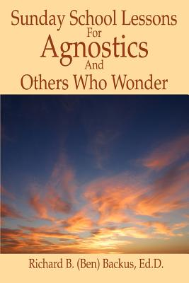 Sunday School Lessons for Agnostics and Others Who Wonder - Backus, Richard B