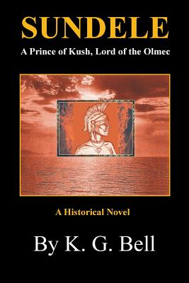 Sundele a Prince of Kush, Lord of the Olmec: A Historical Novel - Bell, K G