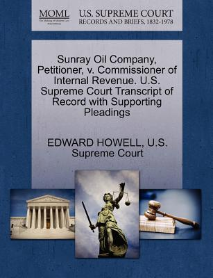 Sunray Oil Company, Petitioner, V. Commissioner of Internal Revenue. U.S. Supreme Court Transcript of Record with Supporting Pleadings - Howell, Edward, Dr., and U S Supreme Court (Creator)