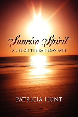 Sunrise Spirit: A Life on the Rainbow Path - Hunt, Patricia