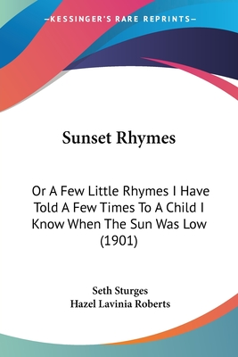 Sunset Rhymes: Or a Few Little Rhymes I Have Told a Few Times to a Child I Know, When the Sun Was Low (Classic Reprint) - Sturges, Seth